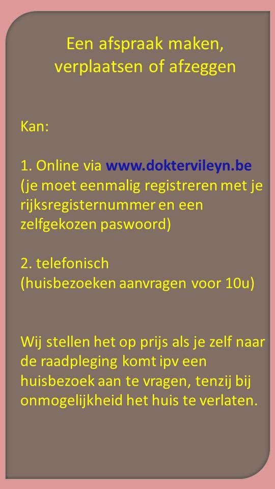 Een afspraak maken, verplaatsen of afzeggen Kan: 1. Online via www.doktervileyn.be (je moet eenmalig registreren met je rijksregisternummer en een zel