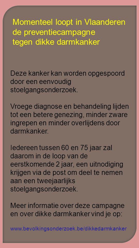 Momenteel loopt in Vlaanderen de preventiecampagne tegen dikke darmkanker Deze kanker kan worden opgespoord door een eenvoudig stoelgangsonderzoek. Vr
