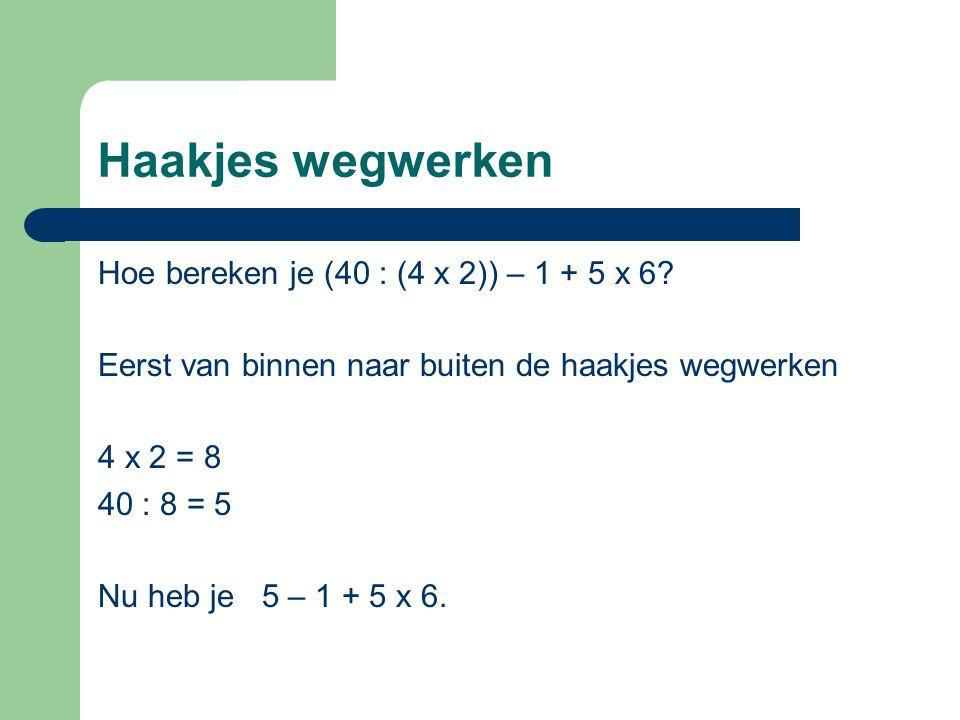 Haakjes wegwerken Hoe bereken je (40 : (4 x 2)) – 1 + 5 x 6? Eerst van binnen naar buiten de haakjes wegwerken 4 x 2 = 8 40 : 8 = 5 Nu heb je 5 – 1 +