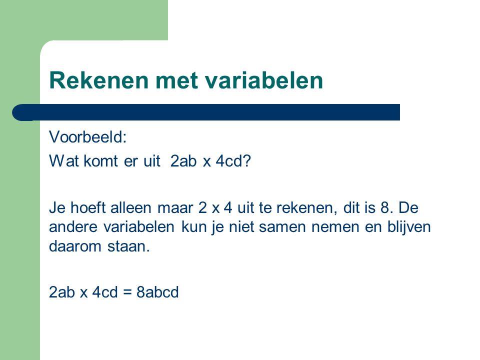 Rekenen met variabelen Voorbeeld: Wat komt er uit 2ab x 4cd? Je hoeft alleen maar 2 x 4 uit te rekenen, dit is 8. De andere variabelen kun je niet sam