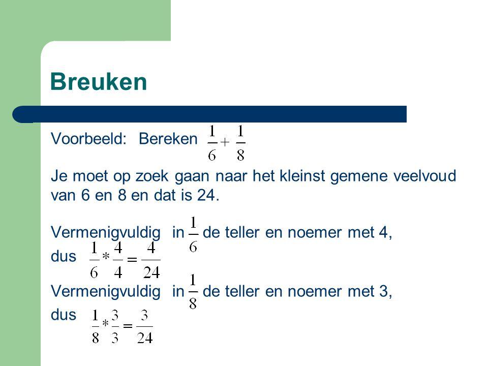 Breuken Voorbeeld: Bereken Je moet op zoek gaan naar het kleinst gemene veelvoud van 6 en 8 en dat is 24. Vermenigvuldig in de teller en noemer met 4,