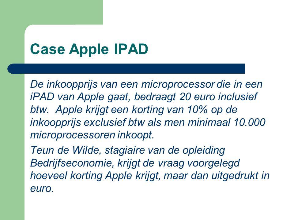 Case Apple IPAD De inkoopprijs van een microprocessor die in een iPAD van Apple gaat, bedraagt 20 euro inclusief btw. Apple krijgt een korting van 10%