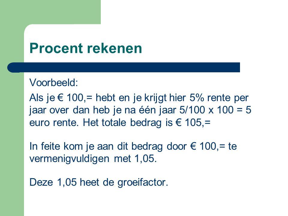 Procent rekenen Voorbeeld: Als je € 100,= hebt en je krijgt hier 5% rente per jaar over dan heb je na één jaar 5/100 x 100 = 5 euro rente. Het totale