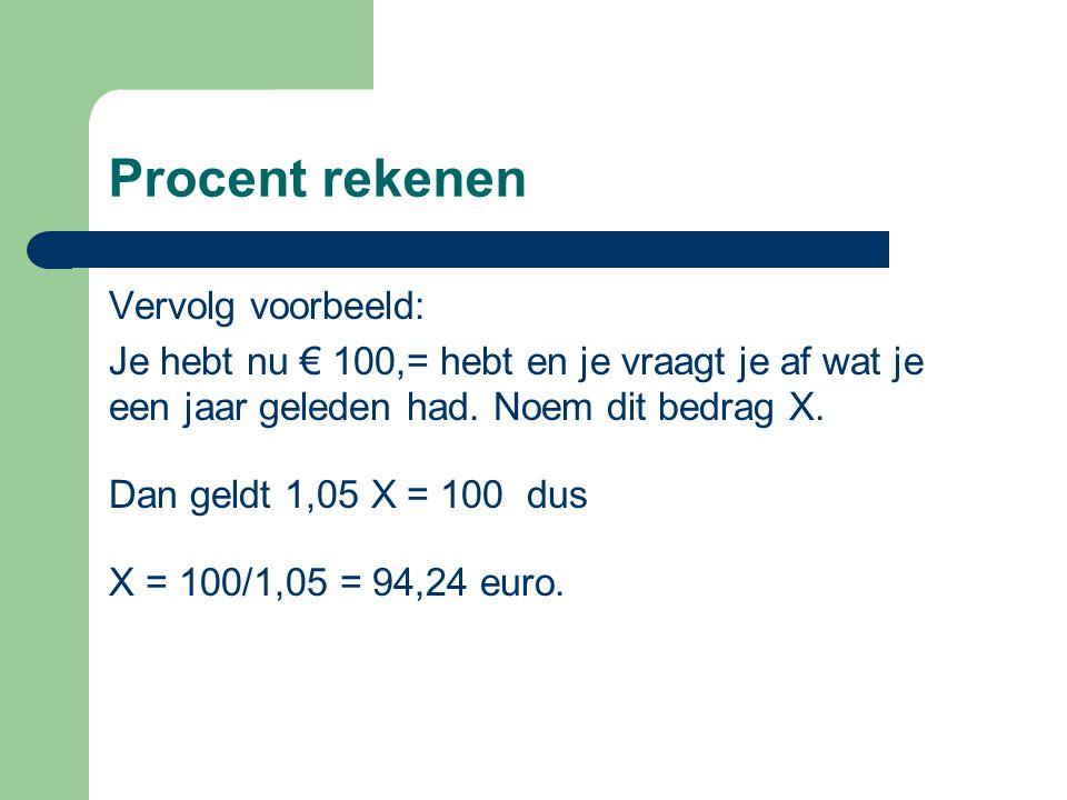 Procent rekenen Vervolg voorbeeld: Je hebt nu € 100,= hebt en je vraagt je af wat je een jaar geleden had. Noem dit bedrag X. Dan geldt 1,05 X = 100 d