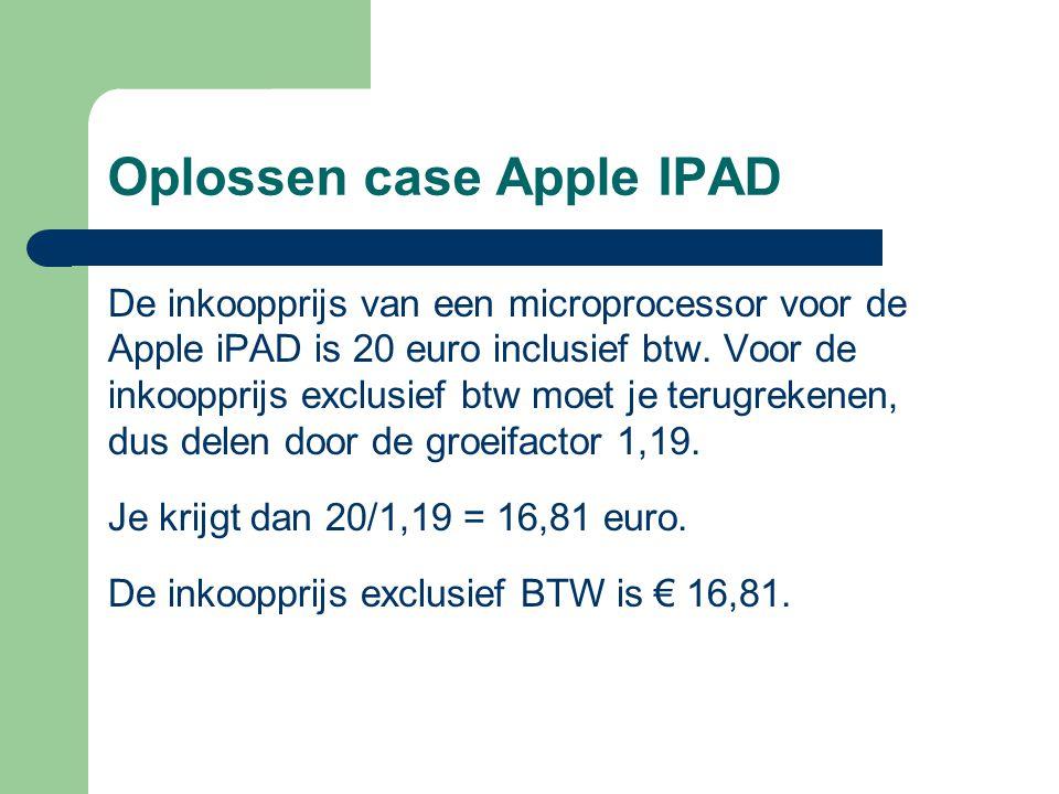 Oplossen case Apple IPAD De inkoopprijs van een microprocessor voor de Apple iPAD is 20 euro inclusief btw. Voor de inkoopprijs exclusief btw moet je