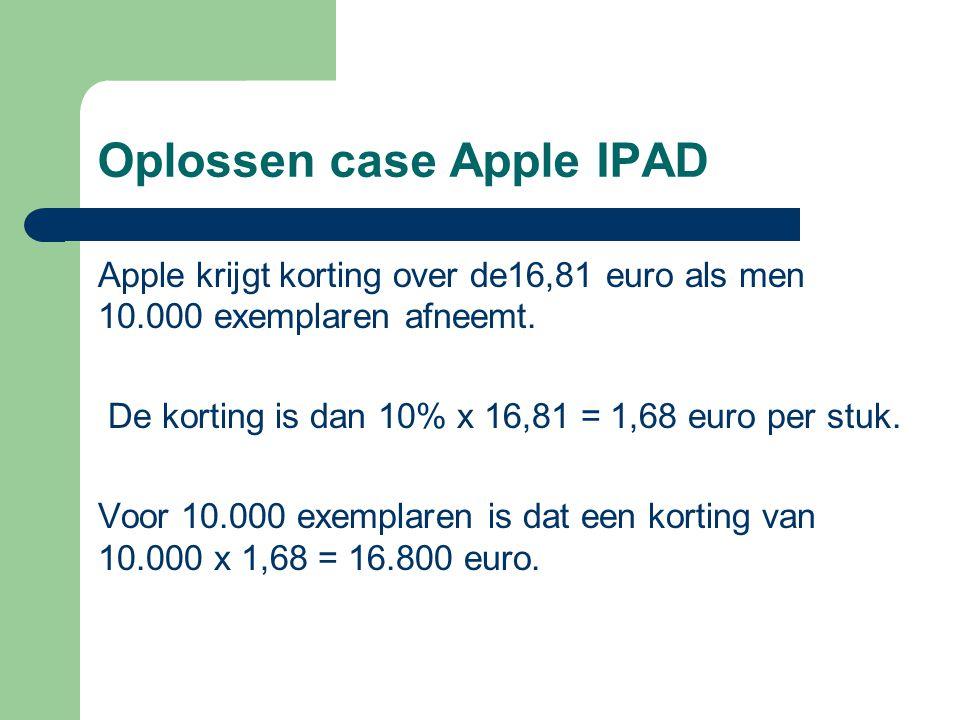 Oplossen case Apple IPAD Apple krijgt korting over de16,81 euro als men 10.000 exemplaren afneemt. De korting is dan 10% x 16,81 = 1,68 euro per stuk.