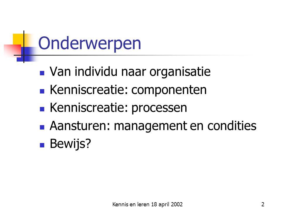 Kennis en leren 18 april 20022 Onderwerpen  Van individu naar organisatie  Kenniscreatie: componenten  Kenniscreatie: processen  Aansturen: manage
