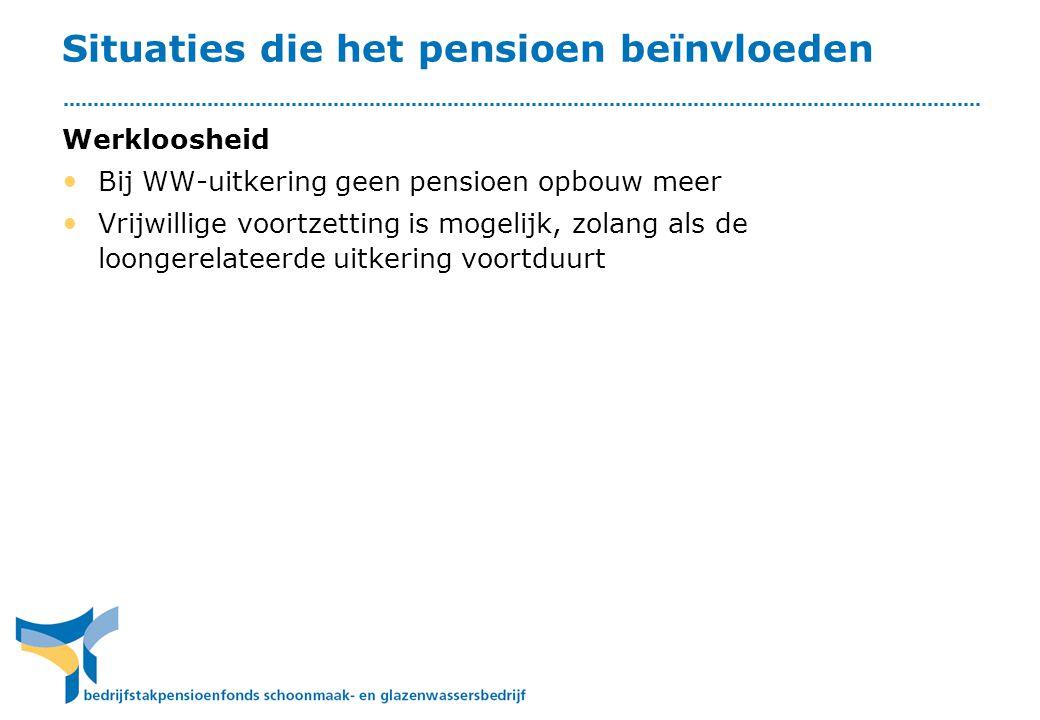 Situaties die het pensioen beïnvloeden Werkloosheid • Bij WW-uitkering geen pensioen opbouw meer • Vrijwillige voortzetting is mogelijk, zolang als de