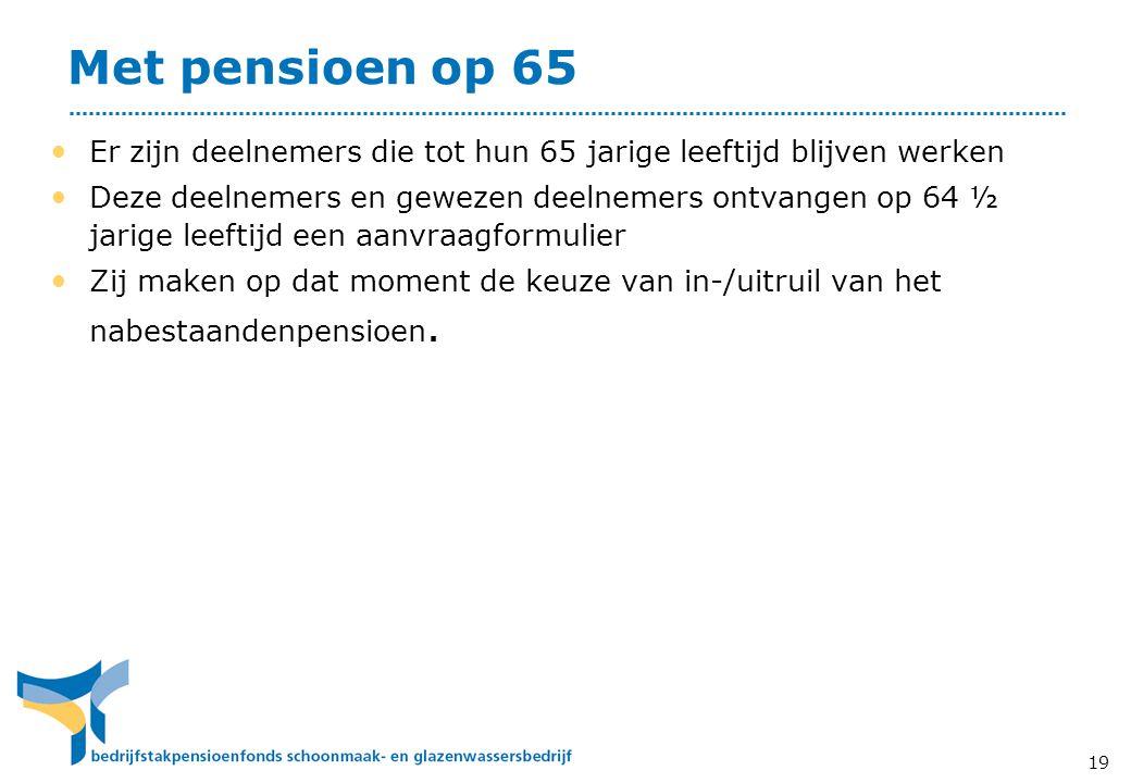 Met pensioen op 65 • Er zijn deelnemers die tot hun 65 jarige leeftijd blijven werken • Deze deelnemers en gewezen deelnemers ontvangen op 64 ½ jarige