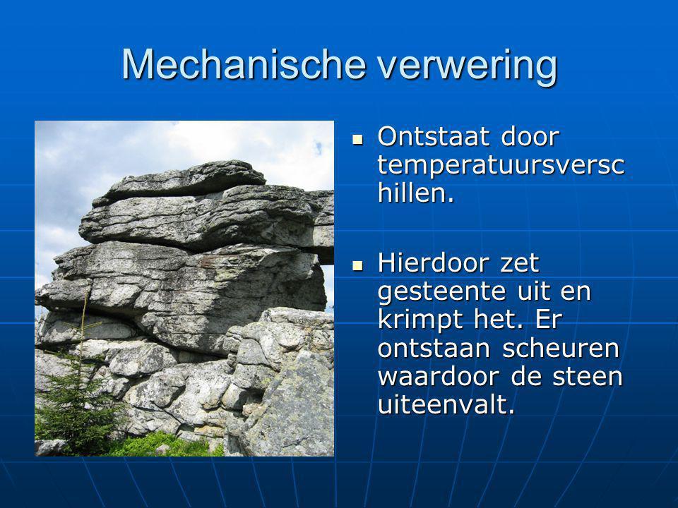 Mechanische verwering  Ontstaat door temperatuursversc hillen.  Hierdoor zet gesteente uit en krimpt het. Er ontstaan scheuren waardoor de steen uit