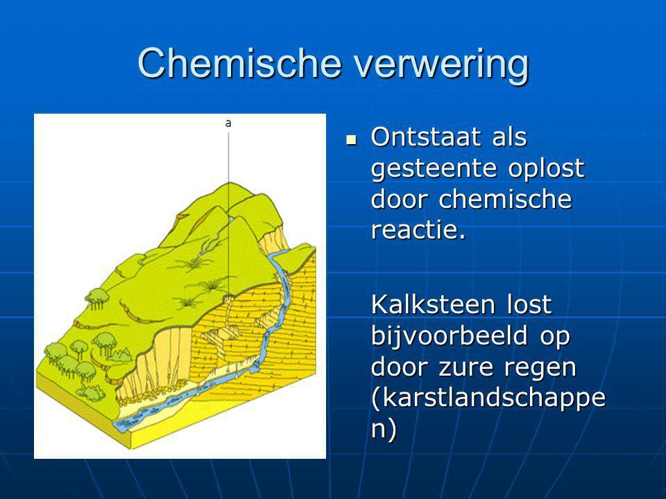 Chemische verwering  Ontstaat als gesteente oplost door chemische reactie. Kalksteen lost bijvoorbeeld op door zure regen (karstlandschappe n)