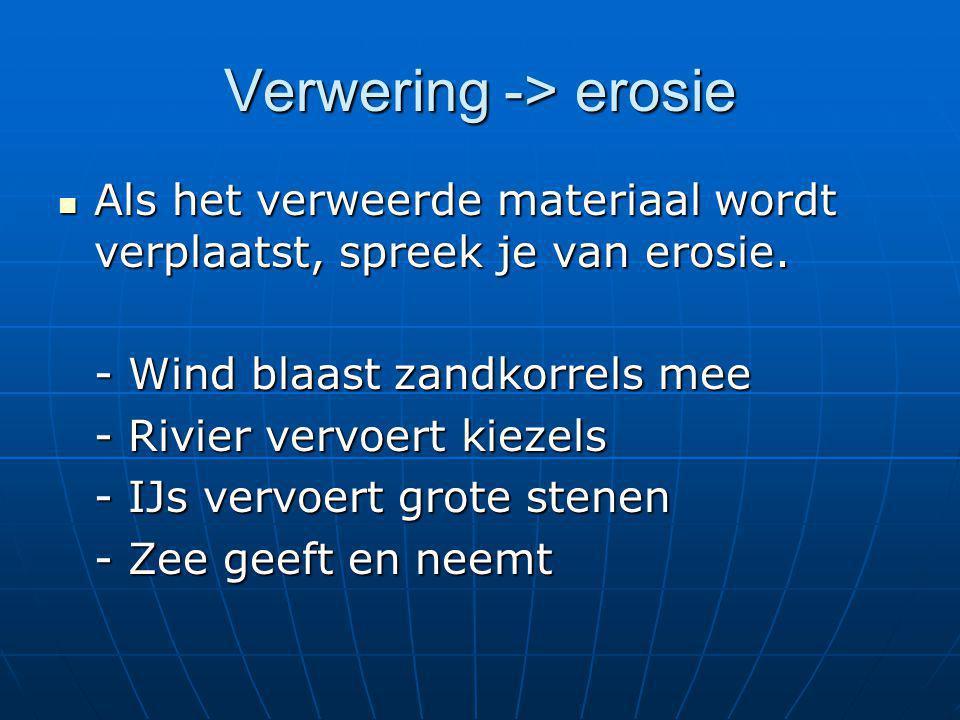 Verwering -> erosie  Als het verweerde materiaal wordt verplaatst, spreek je van erosie. - Wind blaast zandkorrels mee - Rivier vervoert kiezels - IJ