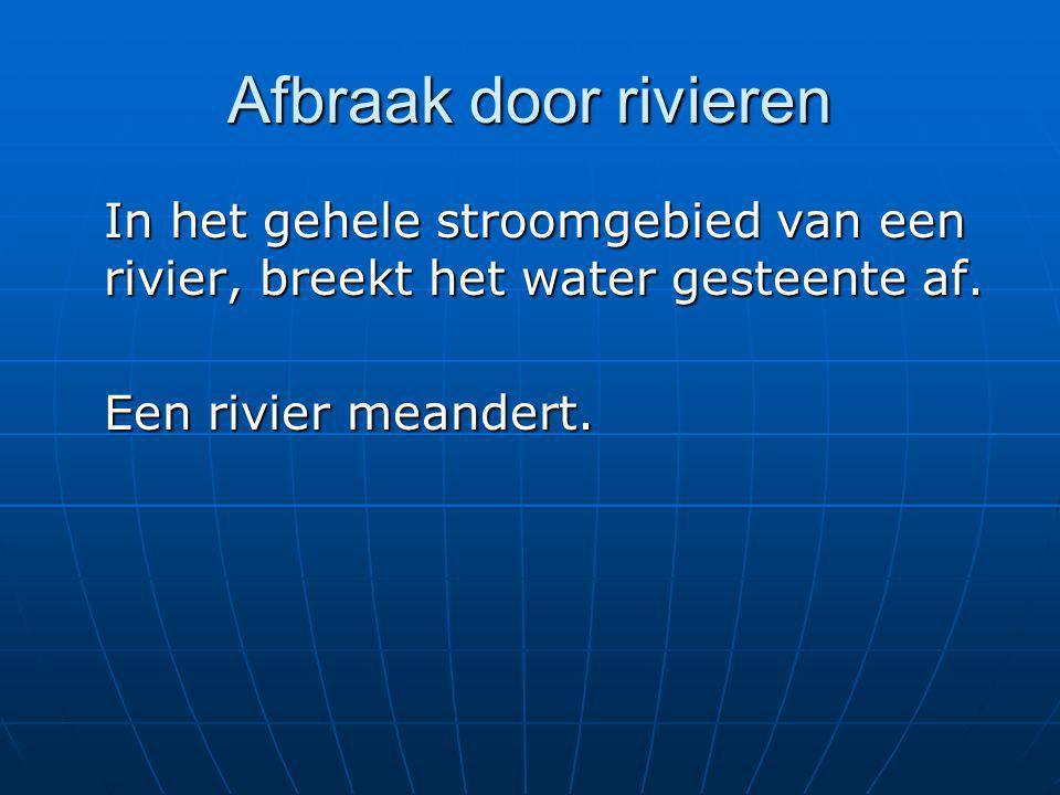 Afbraak door rivieren In het gehele stroomgebied van een rivier, breekt het water gesteente af. Een rivier meandert.