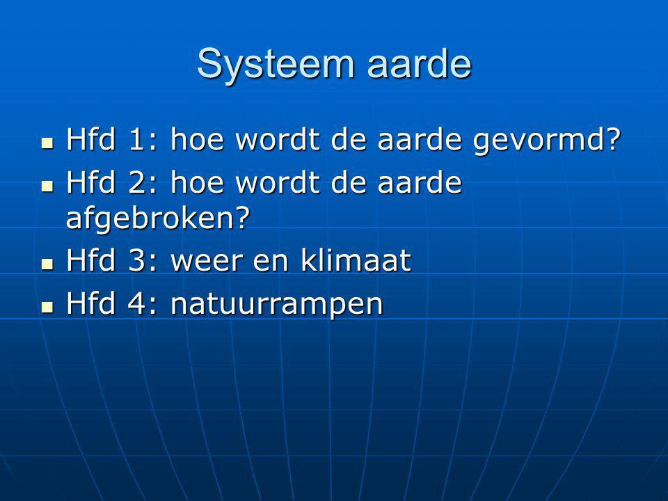 Systeem aarde  Hfd 1: hoe wordt de aarde gevormd?  Hfd 2: hoe wordt de aarde afgebroken?  Hfd 3: weer en klimaat  Hfd 4: natuurrampen