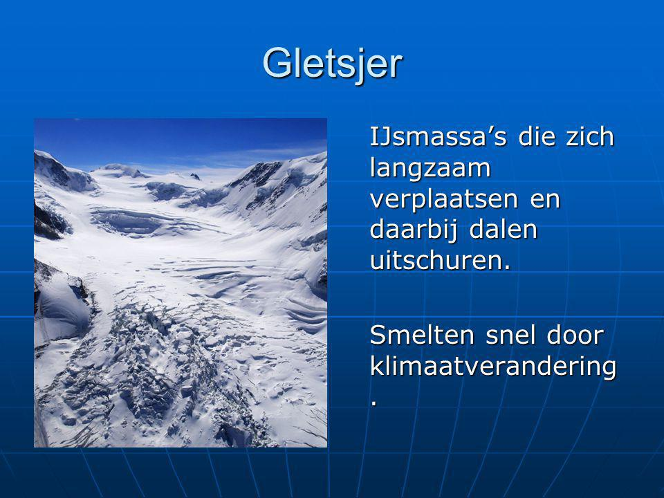 Gletsjer IJsmassa's die zich langzaam verplaatsen en daarbij dalen uitschuren. Smelten snel door klimaatverandering.