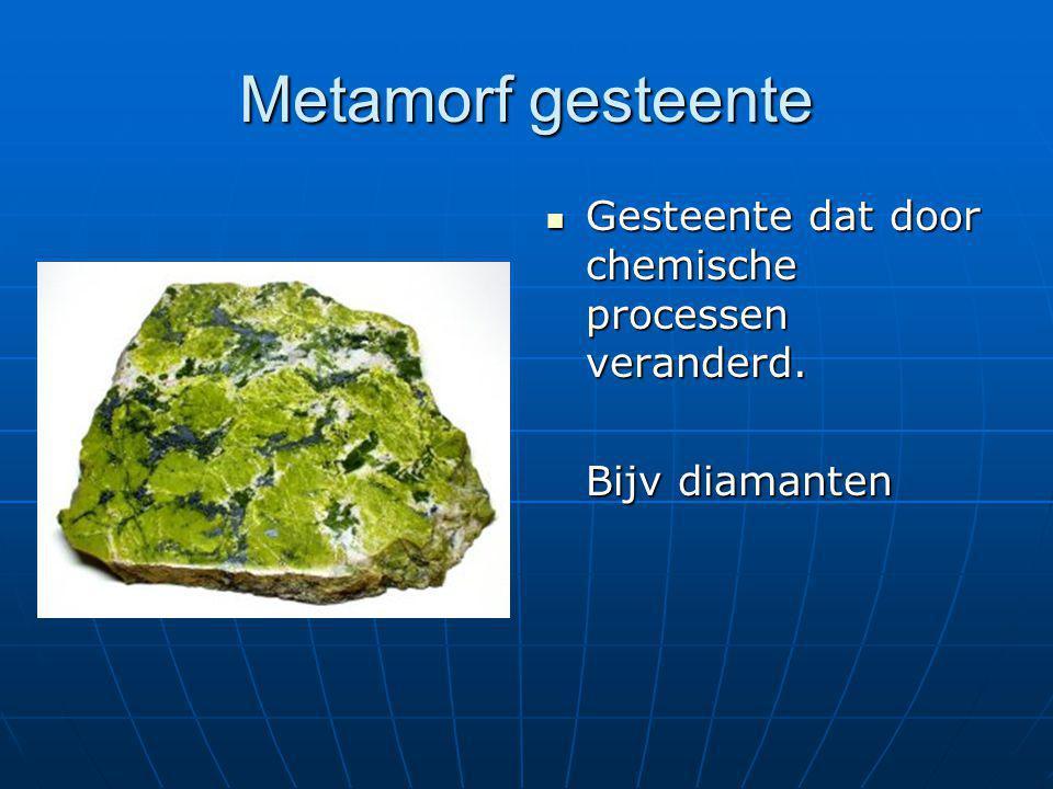 Metamorf gesteente  Gesteente dat door chemische processen veranderd. Bijv diamanten