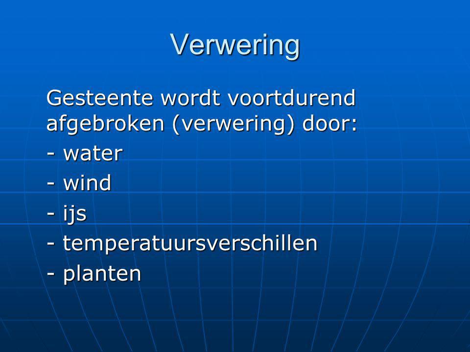 Verwering Gesteente wordt voortdurend afgebroken (verwering) door: - water - wind - ijs - temperatuursverschillen - planten