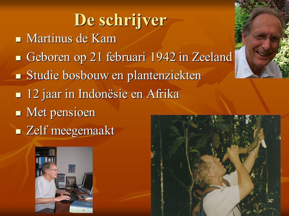 De schrijver  Martinus de Kam  Geboren op 21 februari 1942 in Zeeland  Studie bosbouw en plantenziekten  12 jaar in Indonësie en Afrika  Met pensioen  Zelf meegemaakt