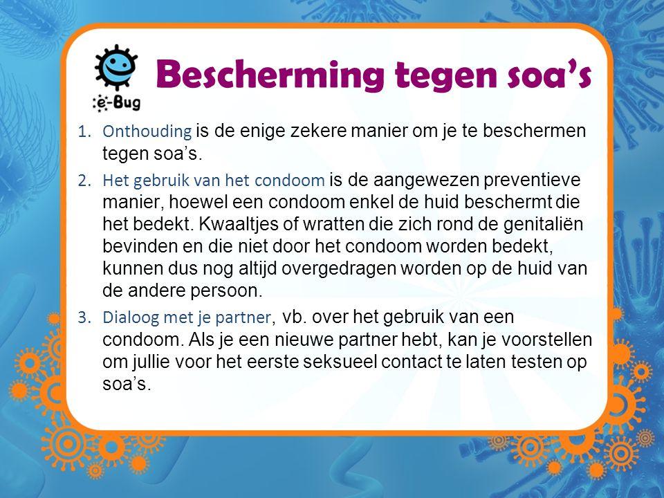 Bescherming tegen soa's 1.Onthouding is de enige zekere manier om je te beschermen tegen soa's. 2.Het gebruik van het condoom is de aangewezen prevent
