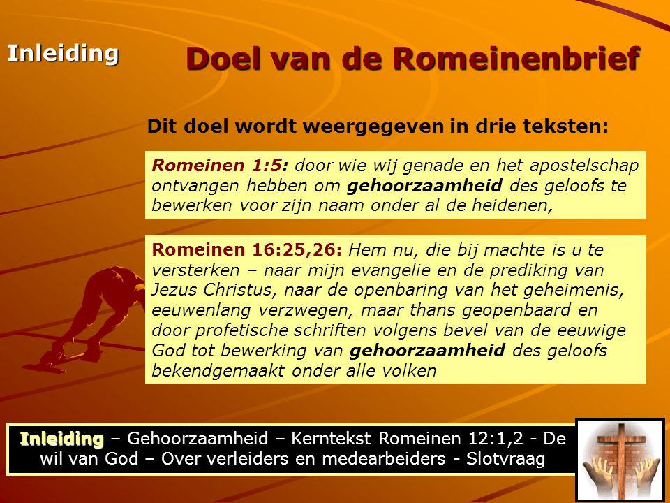 Inleiding Inleiding – Gehoorzaamheid – Kerntekst Romeinen 12:1,2 - De wil van God – Over verleiders en medearbeiders - Slotvraag Doel van de Romeinenbrief Inleiding Dit doel wordt weergegeven in drie teksten: Romeinen 1:5: door wie wij genade en het apostelschap ontvangen hebben om gehoorzaamheid des geloofs te bewerken voor zijn naam onder al de heidenen, Romeinen 16:25,26: Hem nu, die bij machte is u te versterken – naar mijn evangelie en de prediking van Jezus Christus, naar de openbaring van het geheimenis, eeuwenlang verzwegen, maar thans geopenbaard en door profetische schriften volgens bevel van de eeuwige God tot bewerking van gehoorzaamheid des geloofs bekendgemaakt onder alle volken