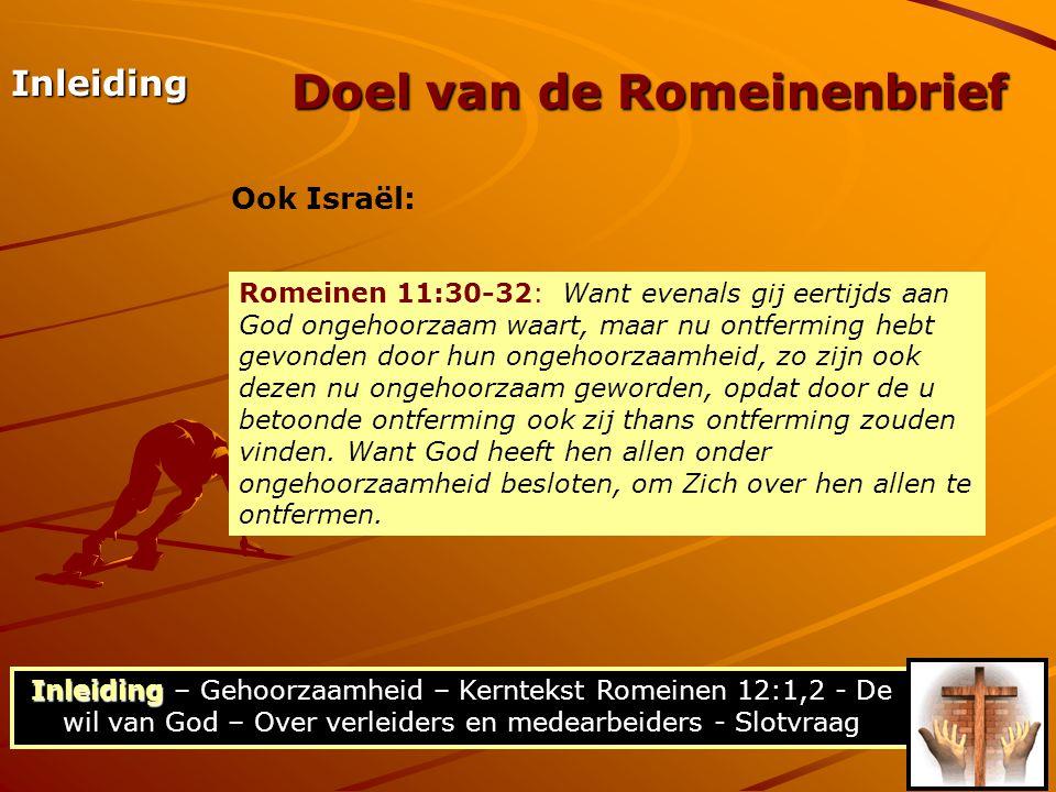 Inleiding Inleiding – Gehoorzaamheid – Kerntekst Romeinen 12:1,2 - De wil van God – Over verleiders en medearbeiders - Slotvraag Doel van de Romeinenbrief Inleiding Ook Israël: Romeinen 11:30-32: Want evenals gij eertijds aan God ongehoorzaam waart, maar nu ontferming hebt gevonden door hun ongehoorzaamheid, zo zijn ook dezen nu ongehoorzaam geworden, opdat door de u betoonde ontferming ook zij thans ontferming zouden vinden.