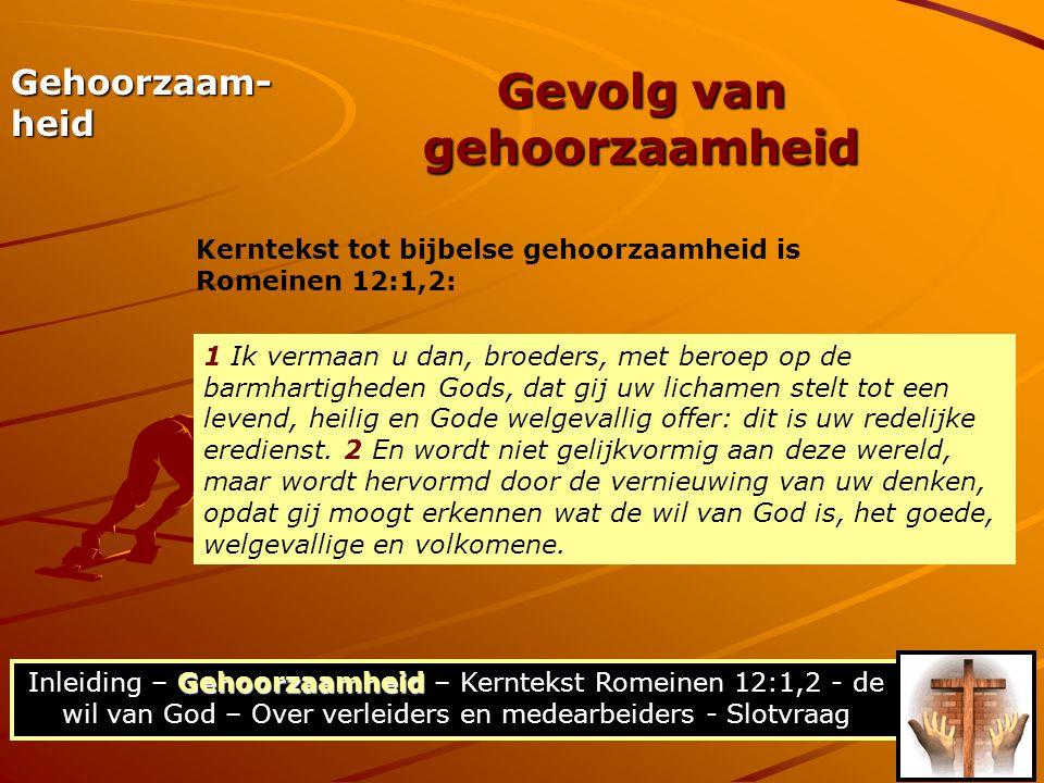 Gehoorzaamheid Inleiding – Gehoorzaamheid – Kerntekst Romeinen 12:1,2 - de wil van God – Over verleiders en medearbeiders - Slotvraag Kerntekst tot bijbelse gehoorzaamheid is Romeinen 12:1,2: Gevolg van gehoorzaamheid Gehoorzaam- heid 1 Ik vermaan u dan, broeders, met beroep op de barmhartigheden Gods, dat gij uw lichamen stelt tot een levend, heilig en Gode welgevallig offer: dit is uw redelijke eredienst.