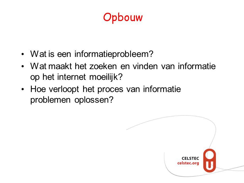 Opbouw • Wat is een informatieprobleem? • Wat maakt het zoeken en vinden van informatie op het internet moeilijk? • Hoe verloopt het proces van inform