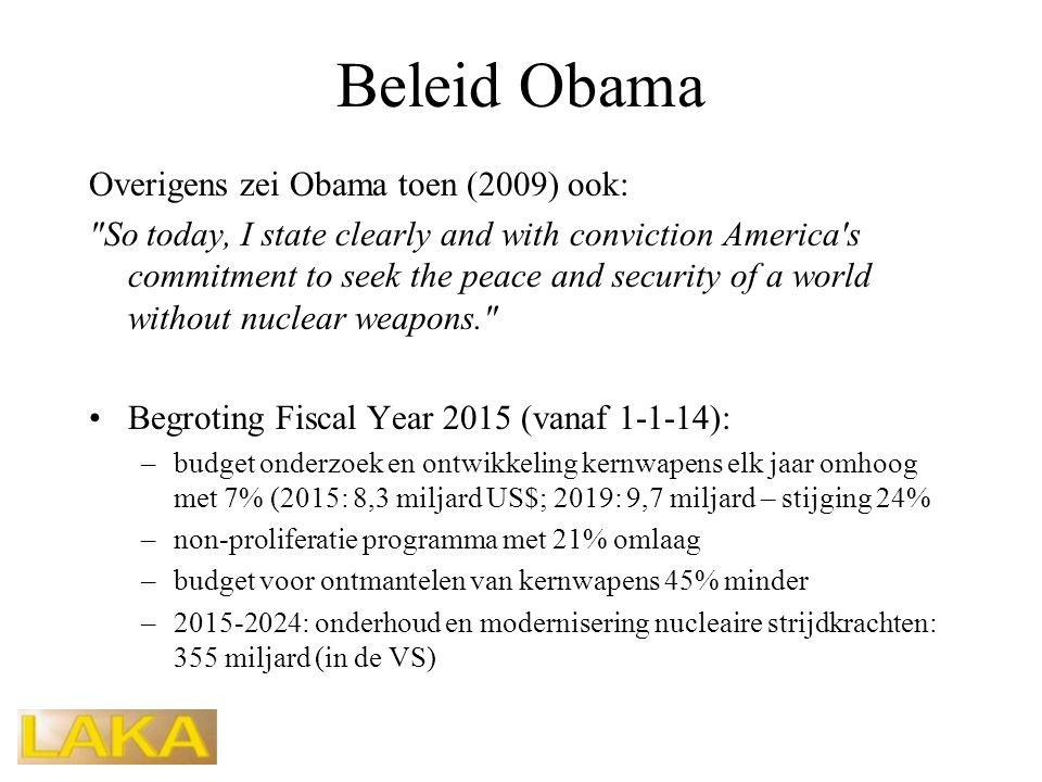 Beleid Obama Overigens zei Obama toen (2009) ook: So today, I state clearly and with conviction America s commitment to seek the peace and security of a world without nuclear weapons. •Begroting Fiscal Year 2015 (vanaf 1-1-14): –budget onderzoek en ontwikkeling kernwapens elk jaar omhoog met 7% (2015: 8,3 miljard US$; 2019: 9,7 miljard – stijging 24% –non-proliferatie programma met 21% omlaag –budget voor ontmantelen van kernwapens 45% minder –2015-2024: onderhoud en modernisering nucleaire strijdkrachten: 355 miljard (in de VS)