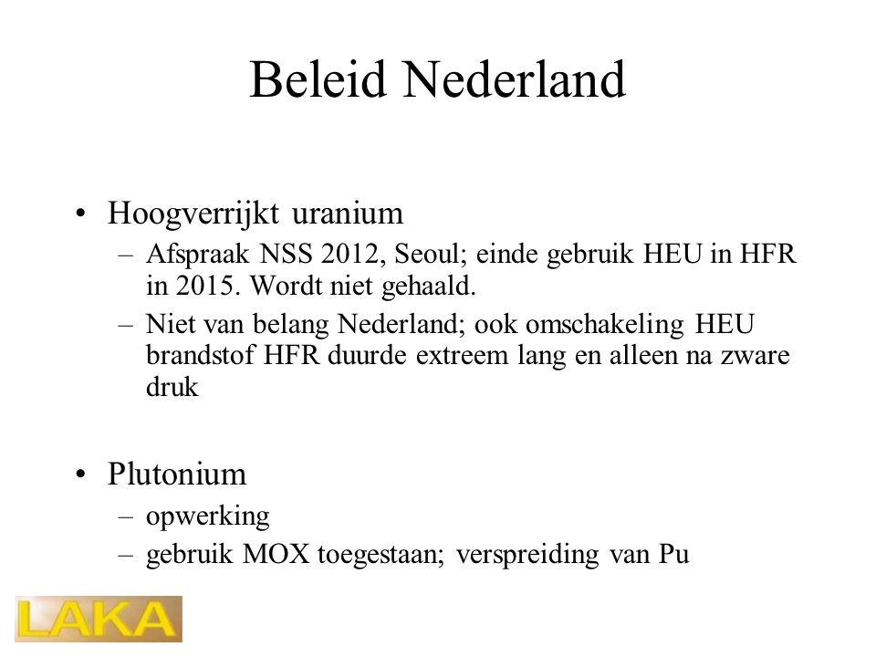Beleid Nederland •Hoogverrijkt uranium –Afspraak NSS 2012, Seoul; einde gebruik HEU in HFR in 2015. Wordt niet gehaald. –Niet van belang Nederland; oo