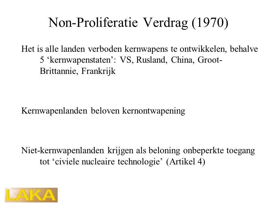 Non-Proliferatie Verdrag (1970) Het is alle landen verboden kernwapens te ontwikkelen, behalve 5 'kernwapenstaten': VS, Rusland, China, Groot- Brittannie, Frankrijk Kernwapenlanden beloven kernontwapening Niet-kernwapenlanden krijgen als beloning onbeperkte toegang tot 'civiele nucleaire technologie' (Artikel 4)