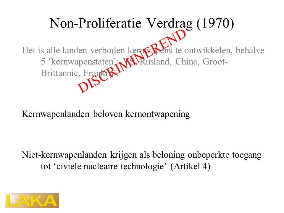 Non-Proliferatie Verdrag (1970) Het is alle landen verboden kernwapens te ontwikkelen, behalve 5 'kernwapenstaten': VS, Rusland, China, Groot- Brittannie, Frankrijk Kernwapenlanden beloven kernontwapening Niet-kernwapenlanden krijgen als beloning onbeperkte toegang tot 'civiele nucleaire technologie' (Artikel 4) DISCRIMINEREND