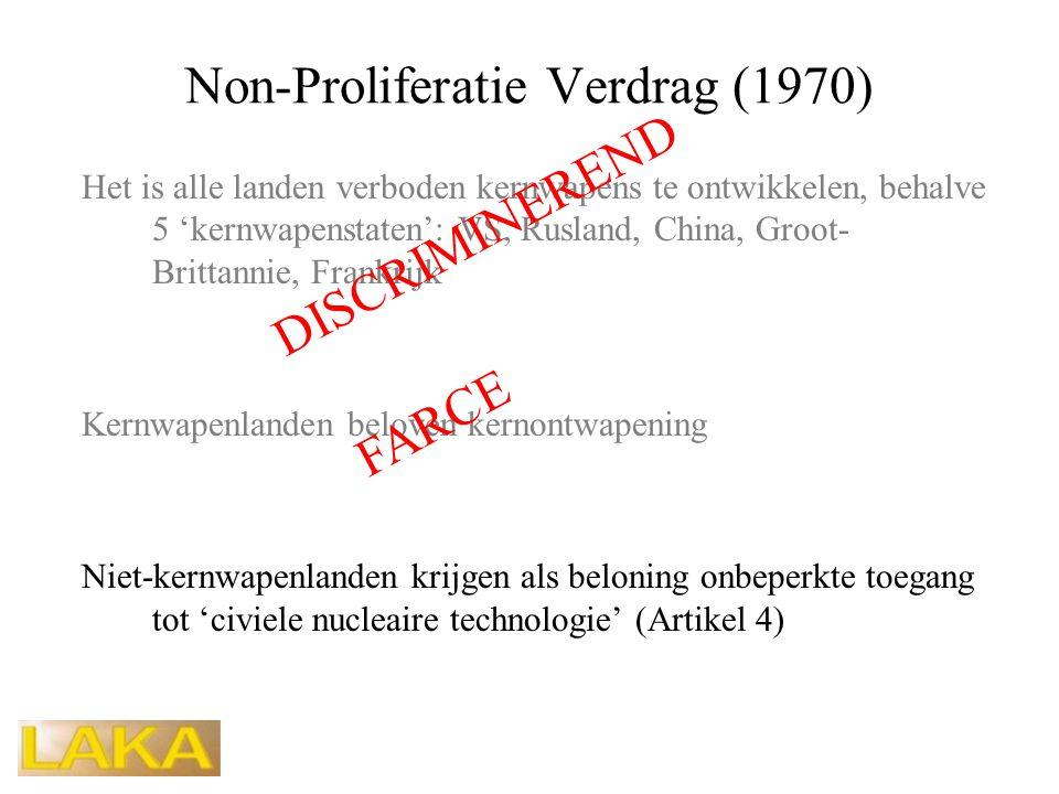 Non-Proliferatie Verdrag (1970) Het is alle landen verboden kernwapens te ontwikkelen, behalve 5 'kernwapenstaten': VS, Rusland, China, Groot- Brittannie, Frankrijk Kernwapenlanden beloven kernontwapening Niet-kernwapenlanden krijgen als beloning onbeperkte toegang tot 'civiele nucleaire technologie' (Artikel 4) DISCRIMINEREND FARCE