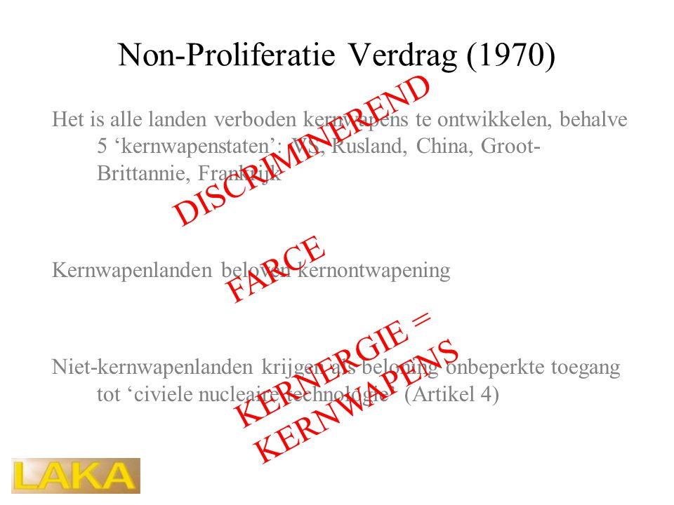 Non-Proliferatie Verdrag (1970) Het is alle landen verboden kernwapens te ontwikkelen, behalve 5 'kernwapenstaten': VS, Rusland, China, Groot- Brittannie, Frankrijk Kernwapenlanden beloven kernontwapening Niet-kernwapenlanden krijgen als beloning onbeperkte toegang tot 'civiele nucleaire technologie' (Artikel 4) DISCRIMINEREND FARCE KERNERGIE = KERNWAPENS