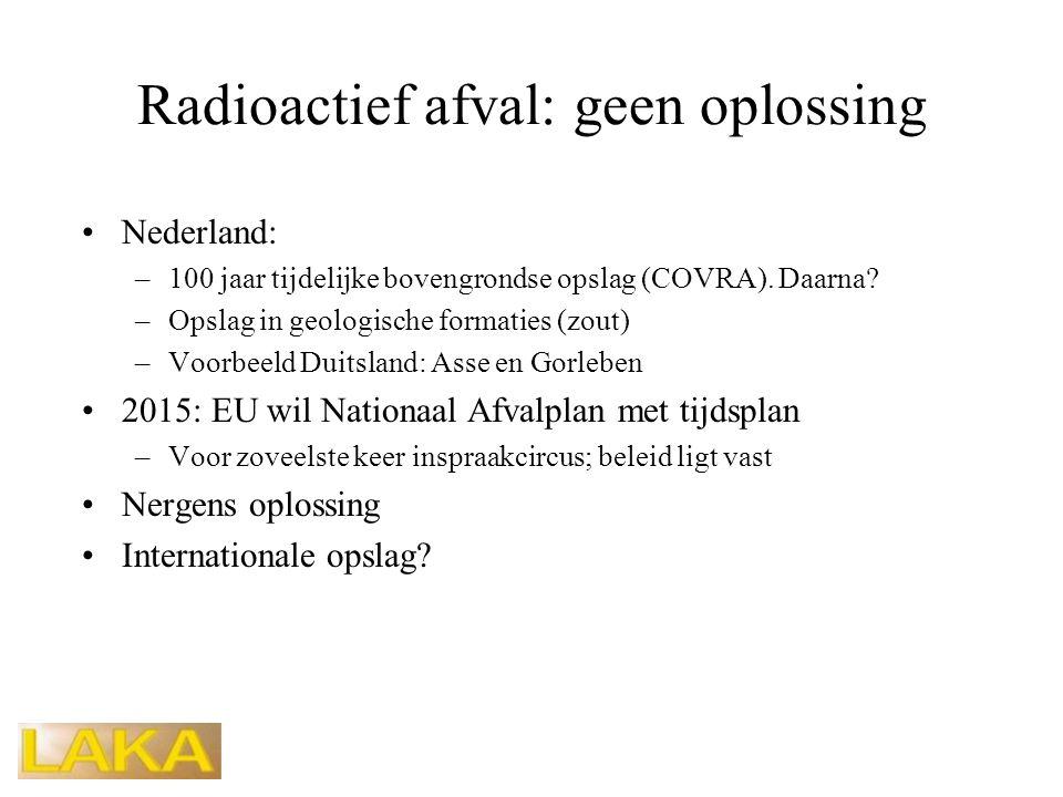 Radioactief afval: geen oplossing •Nederland: –100 jaar tijdelijke bovengrondse opslag (COVRA). Daarna? –Opslag in geologische formaties (zout) –Voorb