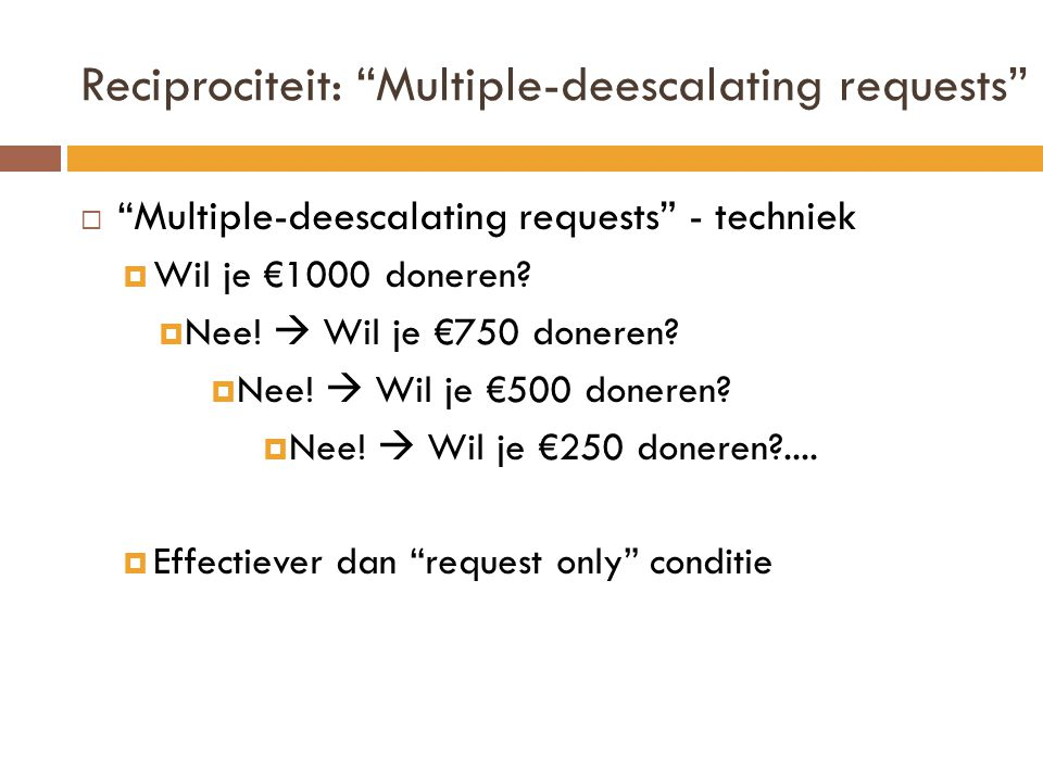 "Reciprociteit: ""Multiple-deescalating requests""  "" Multiple-deescalating requests"" - techniek  Wil je €1000 doneren?  Nee!  Wil je €750 doneren? "