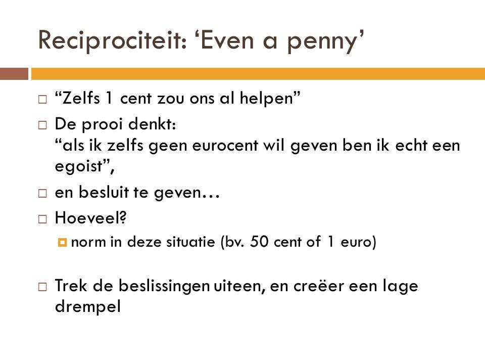 Reciprociteit: 'Even a penny'  Zelfs 1 cent zou ons al helpen  De prooi denkt: als ik zelfs geen eurocent wil geven ben ik echt een egoist ,  en besluit te geven…  Hoeveel.