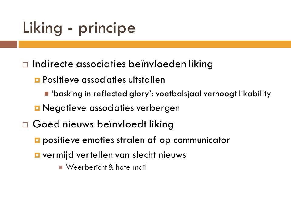 Liking - principe  Indirecte associaties beïnvloeden liking  Positieve associaties uitstallen  'basking in reflected glory': voetbalsjaal verhoogt