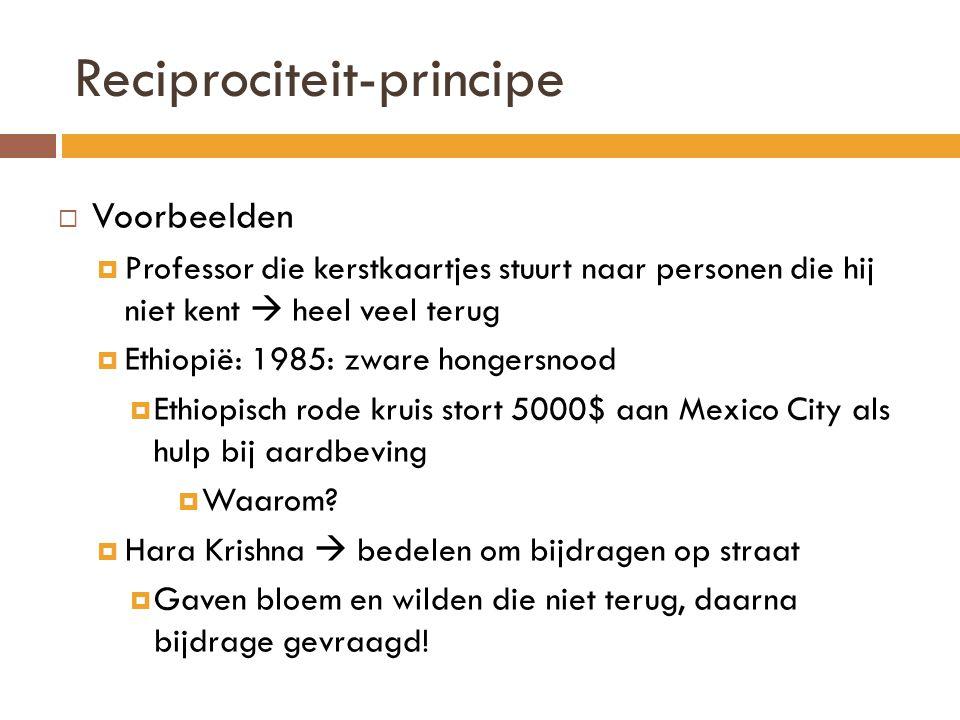 Reciprociteit-principe  Voorbeelden  Professor die kerstkaartjes stuurt naar personen die hij niet kent  heel veel terug  Ethiopië: 1985: zware hongersnood  Ethiopisch rode kruis stort 5000$ aan Mexico City als hulp bij aardbeving  Waarom.