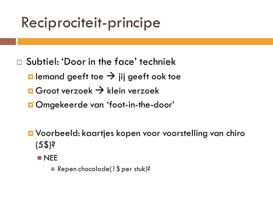 Reciprociteit-principe  Subtiel: 'Door in the face' techniek  Iemand geeft toe  jij geeft ook toe  Groot verzoek  klein verzoek  Omgekeerde van 'foot-in-the-door'  Voorbeeld: kaartjes kopen voor voorstelling van chiro (5$).