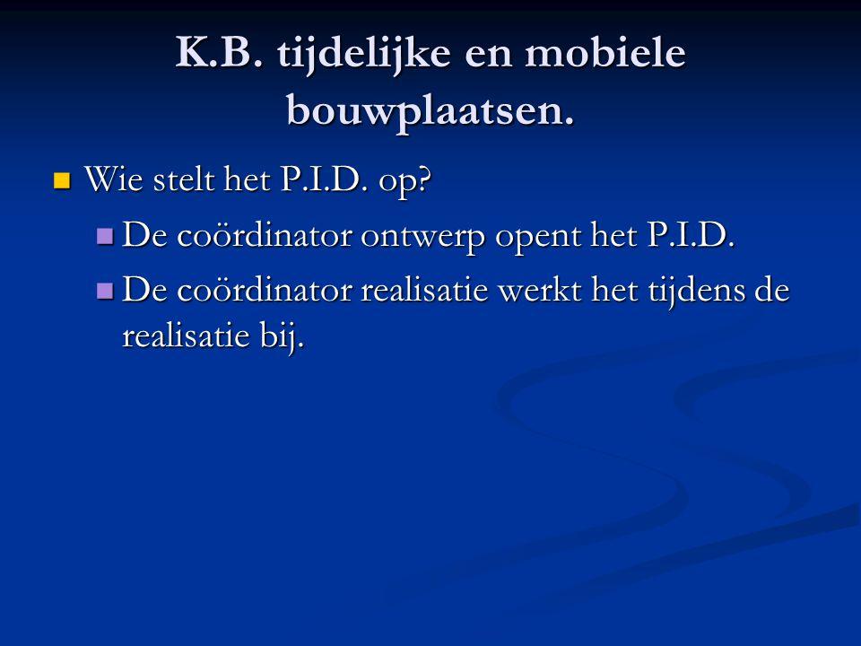 K.B. tijdelijke en mobiele bouwplaatsen.  Wie stelt het P.I.D. op?  De coördinator ontwerp opent het P.I.D.  De coördinator realisatie werkt het ti