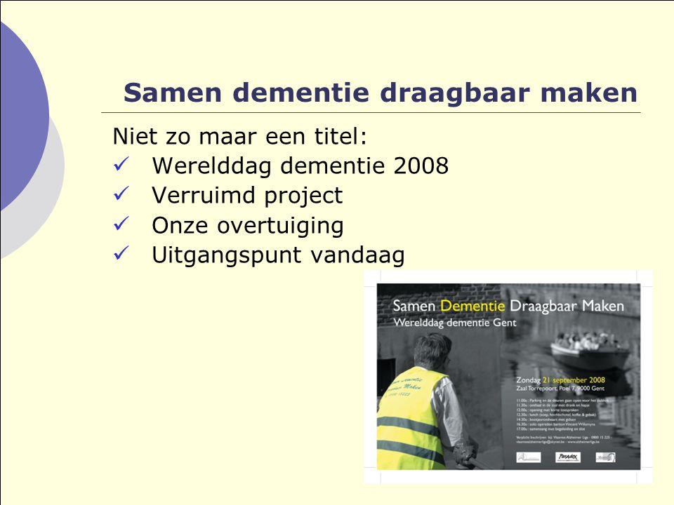 Samen dementie draagbaar maken Niet zo maar een titel:  Werelddag dementie 2008  Verruimd project  Onze overtuiging  Uitgangspunt vandaag