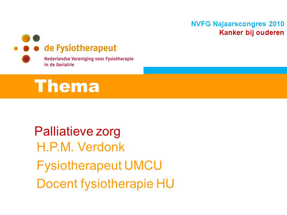 Palliatieve zorg Thema NVFG Najaarscongres 2010 Kanker bij ouderen H.P.M. Verdonk Fysiotherapeut UMCU Docent fysiotherapie HU
