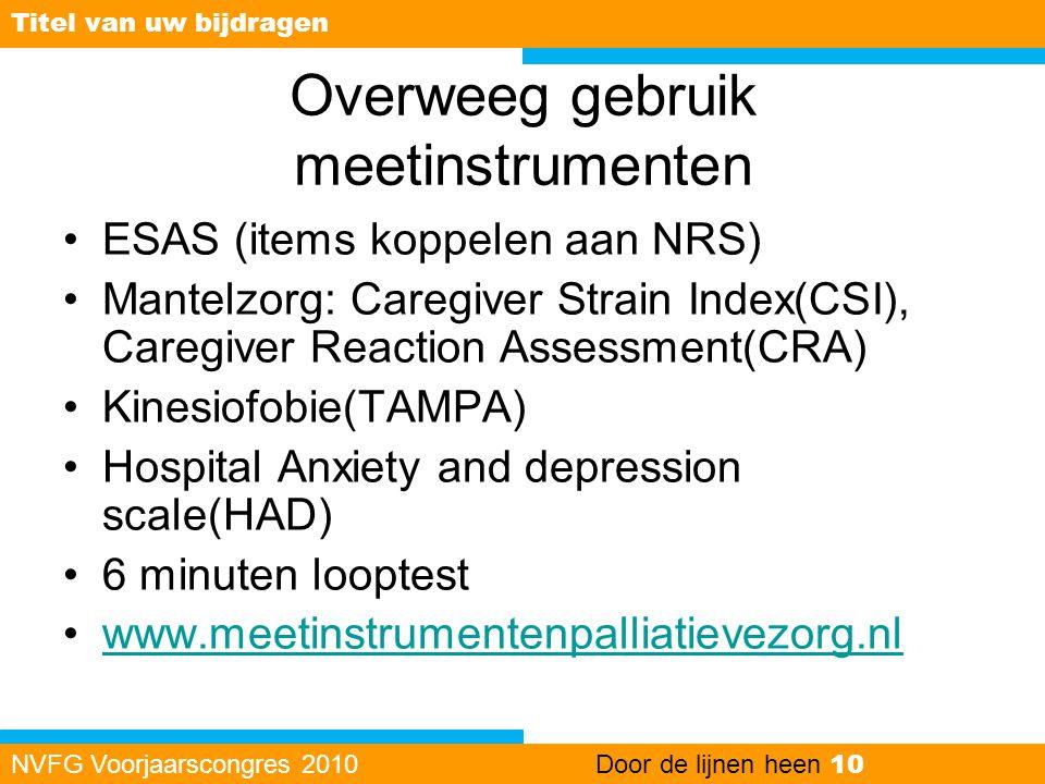 Overweeg gebruik meetinstrumenten •ESAS (items koppelen aan NRS) •Mantelzorg: Caregiver Strain Index(CSI), Caregiver Reaction Assessment(CRA) •Kinesio