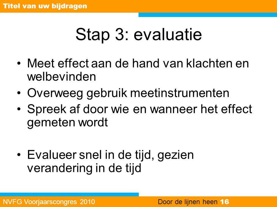 Stap 3: evaluatie •Meet effect aan de hand van klachten en welbevinden •Overweeg gebruik meetinstrumenten •Spreek af door wie en wanneer het effect ge