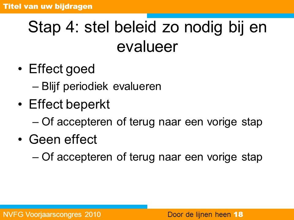 Stap 4: stel beleid zo nodig bij en evalueer •Effect goed –Blijf periodiek evalueren •Effect beperkt –Of accepteren of terug naar een vorige stap •Gee
