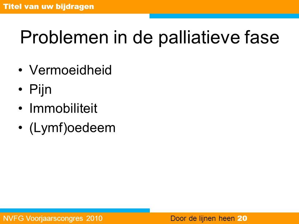 Problemen in de palliatieve fase •Vermoeidheid •Pijn •Immobiliteit •(Lymf)oedeem NVFG Voorjaarscongres 2010Door de lijnen heen 20 Titel van uw bijdrag
