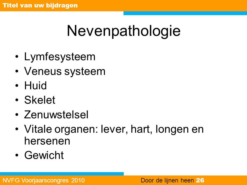 Nevenpathologie •Lymfesysteem •Veneus systeem •Huid •Skelet •Zenuwstelsel •Vitale organen: lever, hart, longen en hersenen •Gewicht NVFG Voorjaarscong