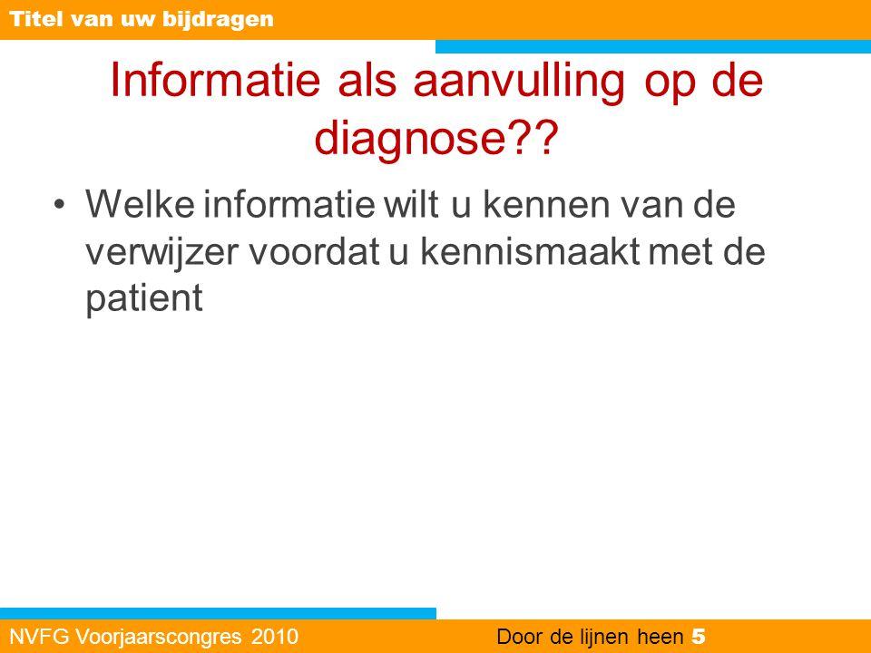 Informatie als aanvulling op de diagnose?? •Welke informatie wilt u kennen van de verwijzer voordat u kennismaakt met de patient NVFG Voorjaarscongres