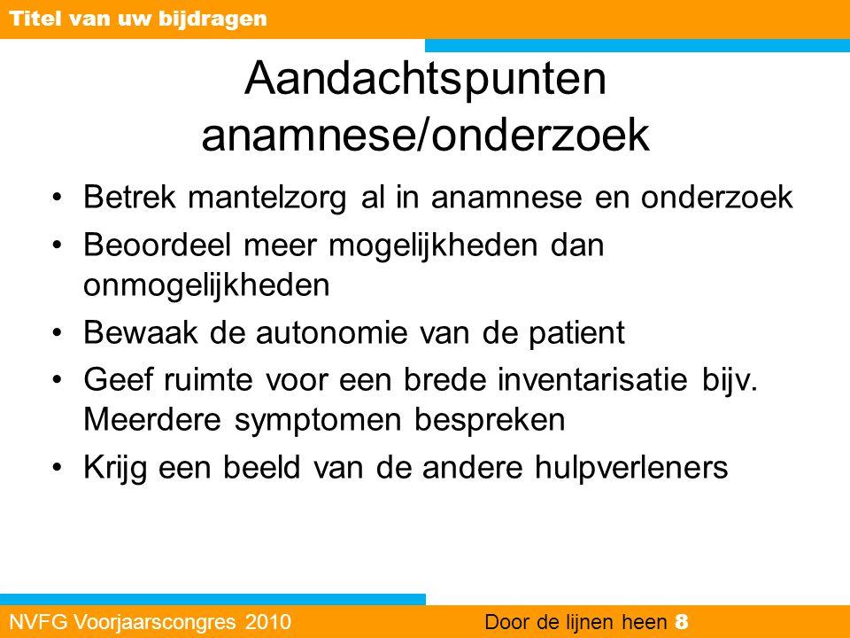 Aandachtspunten anamnese/onderzoek •Betrek mantelzorg al in anamnese en onderzoek •Beoordeel meer mogelijkheden dan onmogelijkheden •Bewaak de autonom