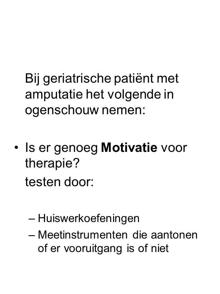 Bij geriatrische patiënt met amputatie het volgende in ogenschouw nemen: •Is er genoeg Motivatie voor therapie? testen door: –Huiswerkoefeningen –Meet